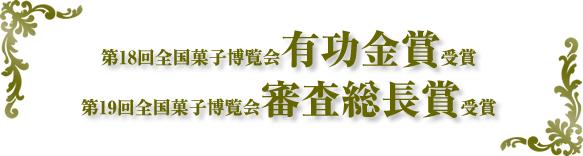 第18回全国菓子博覧会有功金賞受賞 第19回全国菓子博覧会審査総長賞受賞